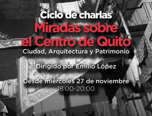 CICLO DE CHARLAS Y DISCUSIÓN: MIRADAS SOBRE EL CENTRO DE QUITO, LECTURAS Y PERSPECTIVAS CRÍTICAS